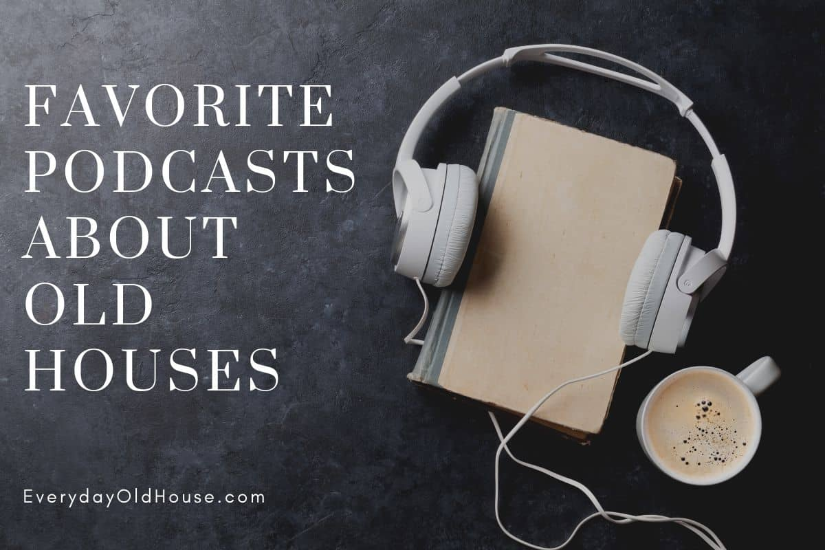 4 Old House Podcasts For Every Old House Lover - Everyday
